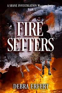 Fire Setters by Debra Erfert