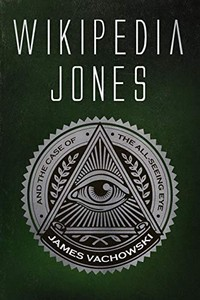 Wikipedia Jones and the Case of the All-Seeing Eye by James Vachowski
