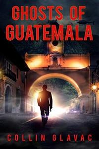 Ghosts of Guatemala by Collin Glavac
