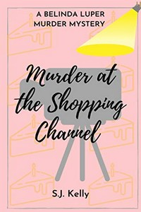 Murder at the Shopping Channel by S. J. Kelly