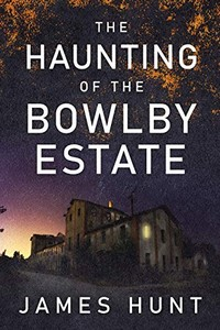 The Haunting of Bowlby Estate by James Hunt