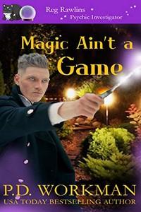 Magic Ain't a Game by P. D. Workman