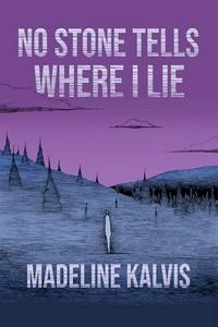 No Stone Tells Where I Lie by Madeline Kalvis