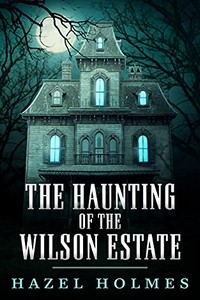 The Haunting of the Wilson Estate by Hazel Holmes