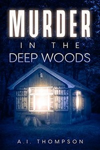 Murder in the Deep Woods by A. I. Thompson